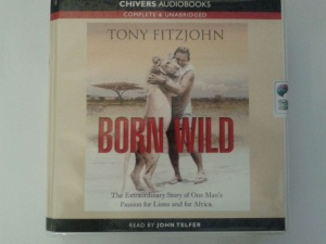 Born Wild - The Extraordinary Story of One Man's Passion for Lions and for Africa written by Tony Fitzjohn performed by John Telfer on CD (Unabridged)