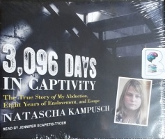 3,096 Days In Captivity - The True Story of My Abduction, Eight Years of Enslavement and Escape written by Natascha Kampusch performed by Jennifer Scapetis-Tycer on CD (Unabridged)