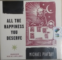 All The Happiness You Deserve written by Michael Piafsky performed by Lloyd James on CD (Unabridged)