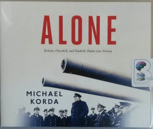 Alone - Britain, Churchill and Dunkirk: Defeat into Victory written by Michael Korda performed by John Lee on CD (Unabridged)