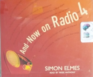 And Now on Radio 4 written by Simon Elmes performed by Nigel Anthony on CD (Abridged)