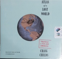 Atlas of a Lost World - Travels in Ice Age America written by Craig Childs performed by Craig Childs on CD (Unabridged)