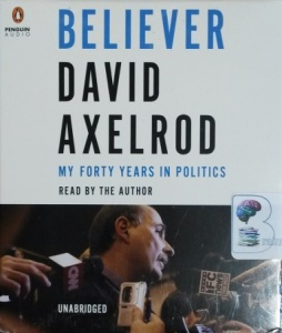 Believer - My Forty Years in Politics written by David Axelrod performed by David Axelrod on CD (Unabridged)