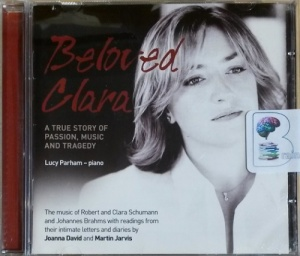 Beloved Clara written by Robert and Clara Schumann and Joahnnes Brahms performed by Joanna David, Martin Jarvis and Lucy Parham (Piano) on CD (Abridged)