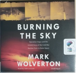 Burning The Sky - Operation Argus and the Untold Story of the Cold War Nuclear Tests in Outer Space written by Mark Wolverton performed by John Lescault on CD (Unabridged)