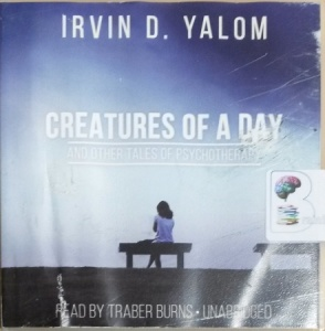 Creatures of Another Day and Other Tales of Psychotherapy written by Irvin D. Yalom performed by Traber Burns on CD (Unabridged)