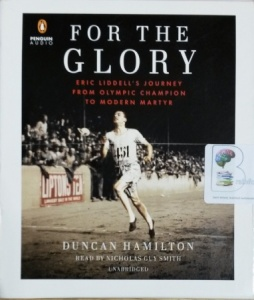 For The Glory - Eric Liddell's Journey from Olympic Champion to Modern Martyr written by Duncan Hamilton performed by Nicholas Guy Smith on CD (Unabridged)