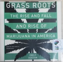 Grass Roots - The Rise and Fall and Rise of Marijuana in America written by Emily Dufton performed by Greg Baglia on CD (Unabridged)