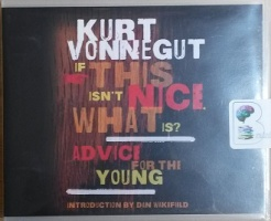 If This isn't Nice, What is? Advice for the Young written by Kurt Vonnegut performed by Dan Wakefield, Scott Brick and Kevin T. Collins on CD (Unabridged)