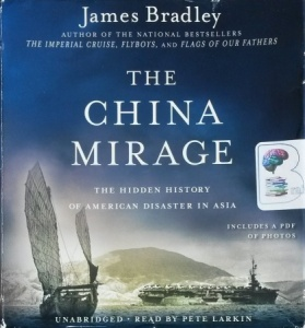 The China Mirage - The Hidden History of American Disaster in Asia written by James Bradley performed by Pete Larkin on CD (Unabridged)