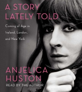 A Story Lately Told - Coming of Age in Ireland, London and New York written by Anjelica Huston performed by Anjelica Huston on CD (Unabridged)