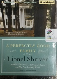 A Perfectly Good Family written by Lionel Shriver performed by Susan Ericksen on CD (Unabridged)