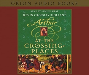 Arthur - At the Crossing Places written by Kevin Crossley-Holland performed by Samuel West on CD (Abridged)