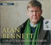 Collected Untold Tales written by Alan Bennett performed by Alan Bennett on CD (Abridged)