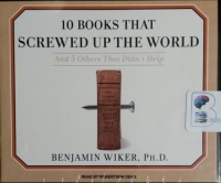 10 Books That Screwed Up The World - And 5 Others That Didn't Help written by Benjamin Wiker PhD performed by Robertson Dean on CD (Unabridged)