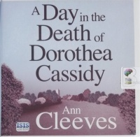 A Day in the Death of Dorothea Cassidy written by Ann Cleeves performed by Simon Mattacks on CD (Unabridged)