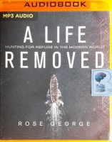 A Life Removed - Hunting for Refuge in the Modern World written by Rose George performed by Karen Cass on MP3 CD (Unabridged)