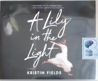 A Lily in the Light written by Kristin Fields performed by Saskia Maarleveld on Audio CD (Unabridged)