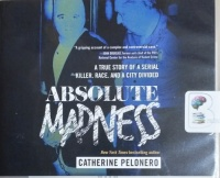 Absolute Madness - A True Story of a Serial Killer, Race and a City Divided written by Catherine Pelonero performed by Laural Merlington on CD (Unabridged)