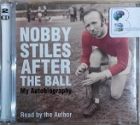 After the Ball - My Autobiography written by Nobby Stiles performed by Nobby Stiles on CD (Abridged)