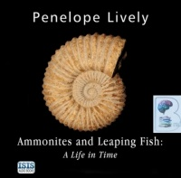 Ammonites and Leaping Fish: A Life in Time written by Penelope Lively performed by Anna Bentinck on CD (Unabridged)