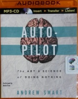 Auto-Pilot - The Art and Science of Doing Nothing written by Andrew Smart performed by Kevin Free on MP3 CD (Unabridged)