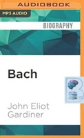 Bach written by John Eliot Gardiner performed by Anthony Ferguson on MP3 CD (Unabridged)