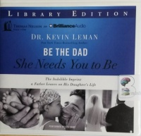 Be The Dad She Needs You To Be - The Indelible Imprint a Father Leaves on His Daughter's Life written by Dr Kevin Leman performed by Stu Gray on CD (Unabridged)