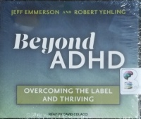Beyond ADHD - Overcoming the Label and Thriving written by Jeff Emmerson and Robert Yehling performed by David Colacci on CD (Unabridged)