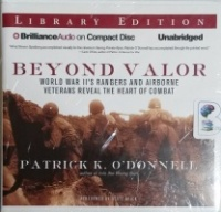 Beyond Valor - World War II's Rangers and Airborne Vetrans Reveal The Heart of Combat written by Patrick K. O'Donnell performed by Scott Brick on CD (Unabridged)
