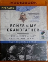 Bones of My Grandfather - Reclaiming A Lost Hero of World War II written by Clay Bonnyman Evans performed by Clay Bonnyman Evans on MP3 CD (Unabridged)