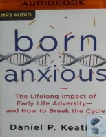 Born Anxious - The Lifelong Impact of Early Life Adversity and How to Break the Cycle written by Daniel P. Keating performed by Jonathan Todd Ross on MP3 CD (Unabridged)