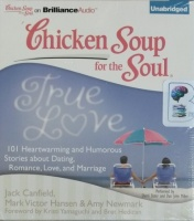 Chicken Soup for the Soul - True Love 101 Heartwarming and Humorous Stories about Dating, Romance, Love and Marriage written by Jack Canfield, Mark Victor Hansen and Amy Newmark performed by Sherri Slater and Dan John Miller on CD (Unabridged)