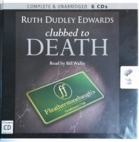 Clubbed to Death written by Ruth Dudley Edwards performed by Bill Wallis on CD (Unabridged)