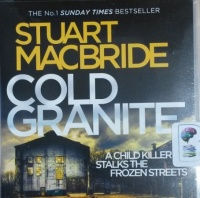 Cold Granite written by Stuart MacBride performed by Steve Worsley on CD (Unabridged)