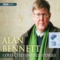 Collected Untold Stories written by Alan Bennett performed by Alan Bennett on CD (Abridged)