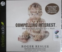 Compelling Interest - The Real Story of Roe vs. Wade written by Roger Resler performed by Roger Resler on CD (Unabridged)