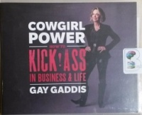 Cowgirl Power - How to Kick Ass in Business and Life written by Gay Gaddis performed by Gay Gaddis on CD (Unabridged)