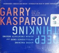 Deep Thinking - Where Machine Intelligence Ends and Human Creativity Begins written by Garry Kasparov performed by Bob Brown and Garry Kasparov on CD (Unabridged)