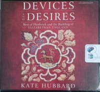 Devices and Desires - Bess of Hardwick and the Building of Elizabethan England written by Kate Hubbard performed by Heather Wilds on CD (Unabridged)