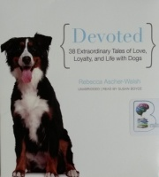 Devoted - 38 Extraordinary Tales of Love, Loyalty and Life with Dogs written by Rebecca Ascher-Walsh performed by Susan Boyce on CD (Unabridged)