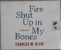Fire Shut Up in My Bones written by Charles M. Blow performed by Charles M. Blow on CD (Unabridged)
