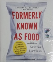 Formerly Known As Food - How the Industrial Food System Is Changing Our Minds, Bodies and Culture written by Kristin Lawless performed by Jennywren Walker on CD (Unabridged)