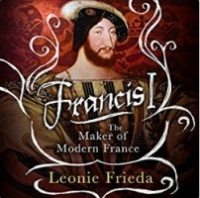 Francis I - The Maker of Modern France written by Leonie Frieda performed by Carole Boyd on CD (Unabridged)