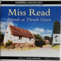 Friends at Thrush Green written by Mrs Dora Saint as Miss Read performed by Gwen Watford on CD (Unabridged)
