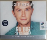 Go Big or Go Home - The Journey Toward the Dream written by Scotty McCreery with Travis Thrasher performed by Scotty McCreery on CD (Unabridged)