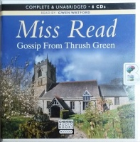 Gossip From Thrush Green written by Mrs Dora Saint as Miss Read performed by Gwen Watford on CD (Unabridged)