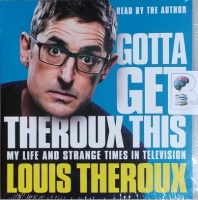 Gotta Get Theroux This - My Life and Strange Times in Television written by Louis Theroux performed by Louis Theroux on CD (Unabridged)