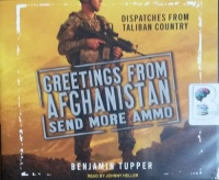 Greetings from Afghanistan Send More Ammo - Dispatches from Taliban Country written by Benjamin Tupper performed by Johnny Heller on CD (Unabridged)