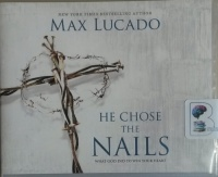 He Chose The Nails - What God Did to Win Your Heart written by Max Lucado performed by Ben Holland on CD (Unabridged)